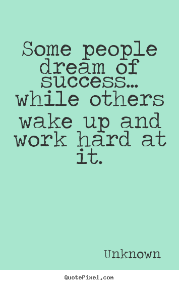 Unknown picture quote - Some people dream of success... while others wake up and work hard.. - Success quotes