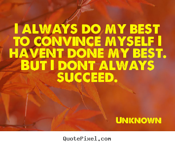 Quote about success - I always do my best to convince myself i havent done my best...