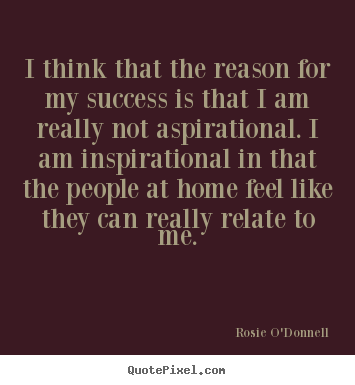 Rosie O'Donnell image quote - I think that the reason for my success is that i am really not.. - Success quotes