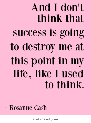 And i don't think that success is going to destroy me.. Rosanne Cash popular success quotes