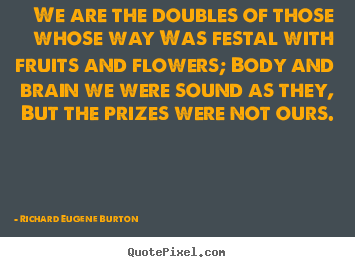 Success quotes - We are the doubles of those whose way was festal with fruits and..