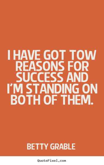 Diy picture quotes about success - I have got tow reasons for success and i'm standing on both..