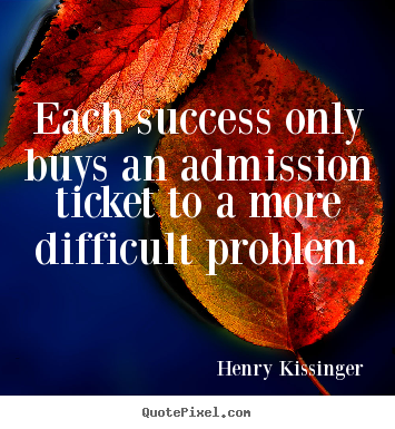 Each success only buys an admission ticket to a more.. Henry Kissinger  success quotes