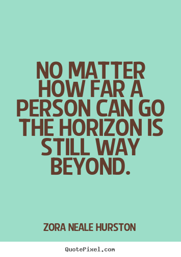 Zora Neale Hurston picture quotes - No matter how far a person can go the horizon is still way beyond. - Success quotes
