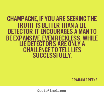 Graham Greene image quote - Champagne, if you are seeking the truth, is better than.. - Success quotes