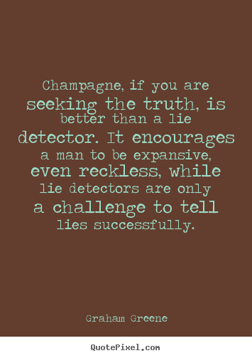 Champagne, if you are seeking the truth, is better.. Graham Greene greatest success quotes