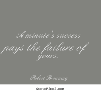 A minute's success pays the failure of years. Robert Browning  success quotes