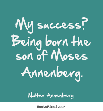 Quote about success - My success? being born the son of moses annenberg.