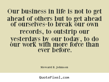 Success quote - Our business in life is not to get ahead of others but..