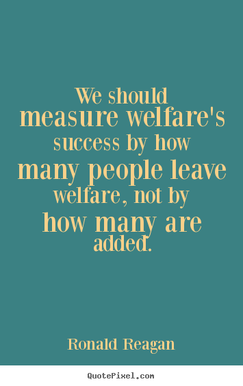 Ronald Reagan picture sayings - We should measure welfare's success by how many people.. - Success quotes
