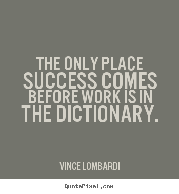 The only place success comes before work is in the dictionary. Vince Lombardi popular success quotes