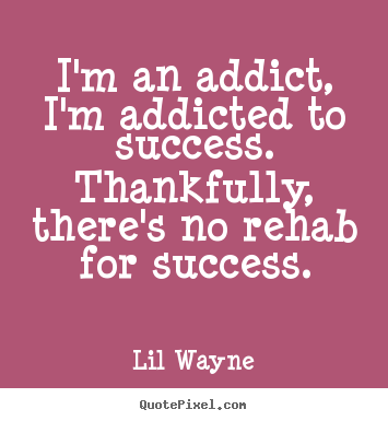 I'm an addict, i'm addicted to success. thankfully, there's no rehab.. Lil Wayne  success quote