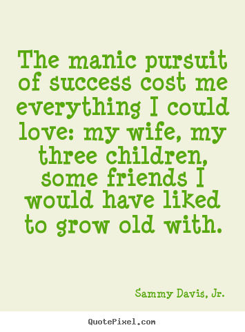Customize picture quote about success - The manic pursuit of success cost me everything i could love: my..