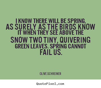Quotes about success - I know there will be spring, as surely as the birds know it when they..