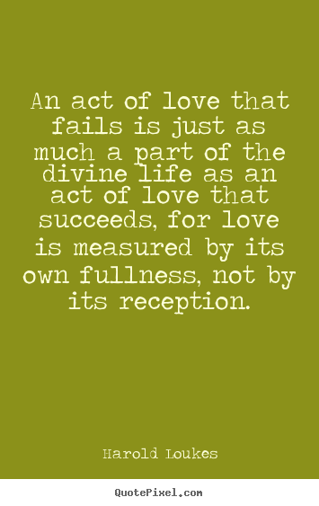 Harold Loukes picture quote - An act of love that fails is just as much a part of the divine life as.. - Success quote
