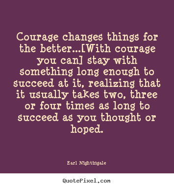 Earl Nightingale picture quotes - Courage changes things for the better...[with courage you can] stay with.. - Success quote