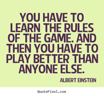Success quote - You have to learn the rules of the game. and then you have to..