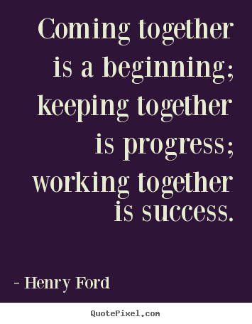 Quote about success - Coming together is a beginning; keeping together is progress; working..