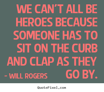 Quotes about success - We can't all be heroes because someone has to sit on..