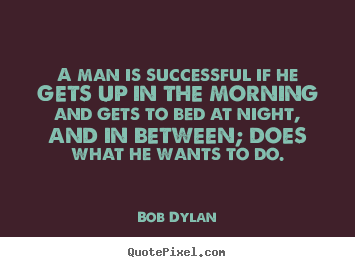 A man is successful if he gets up in the morning and gets to bed.. Bob Dylan great success quotes
