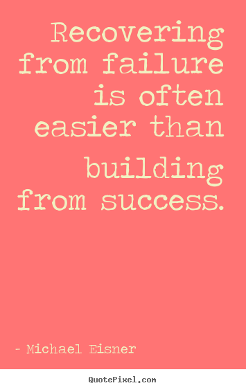Create picture sayings about success - Recovering from failure is often easier than building from success.