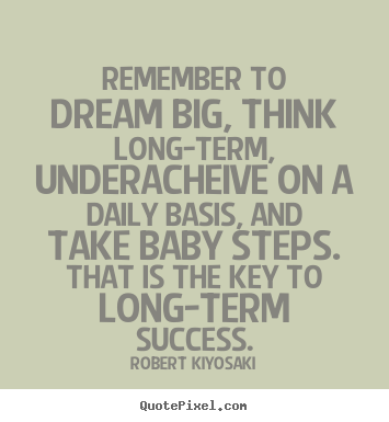 Robert Kiyosaki picture quotes - Remember to dream big, think long-term, underacheive on a daily basis,.. - Success quotes