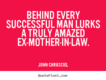 John Chrusciel picture quotes - Behind every successful man lurks a truly amazed ex-mother-in-law. - Success quotes