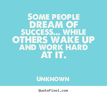 Make custom picture quotes about success - Some people dream of success... while others wake up and work hard..