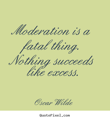 Make custom picture quotes about success - Moderation is a fatal thing. nothing succeeds..
