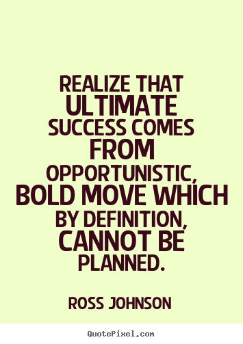 Realize that ultimate success comes from opportunistic,.. Ross Johnson greatest success quotes