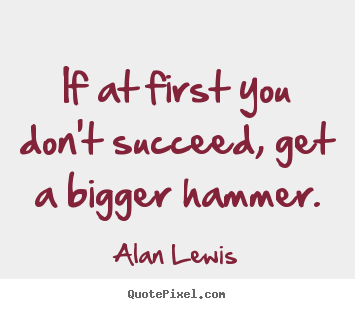 Alan Lewis photo quotes - If at first you don't succeed, get a bigger hammer. - Success quotes