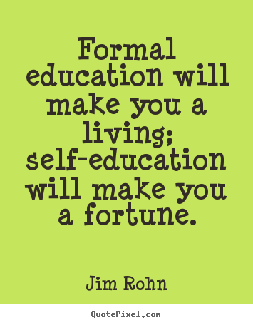 Formal education will make you a living; self-education.. Jim Rohn best success quote