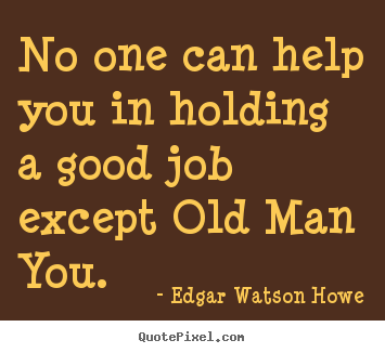 Success quotes - No one can help you in holding a good job except old..