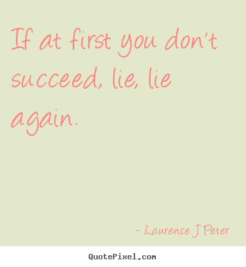 Quotes about success - If at first you don't succeed, lie, lie again.