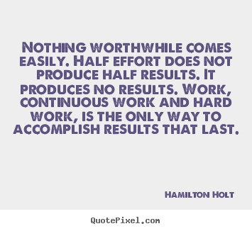 Hamilton Holt picture quotes - Nothing worthwhile comes easily. half effort does not produce.. - Success quote