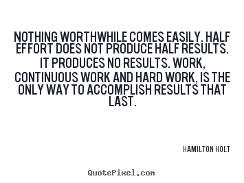Sayings about success - Nothing worthwhile comes easily. half effort does not..