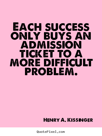 Each success only buys an admission ticket to a more difficult.. Henry A. Kissinger best success quote