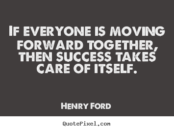 If everyone is moving forward together, then success takes care of.. Henry Ford best success quote