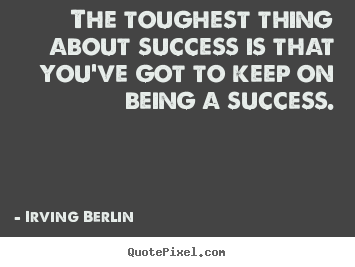 Quotes about success - The toughest thing about success is that you've got to keep on being..