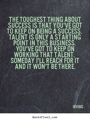 The toughest thing about success is that you've.. Irving famous success quotes