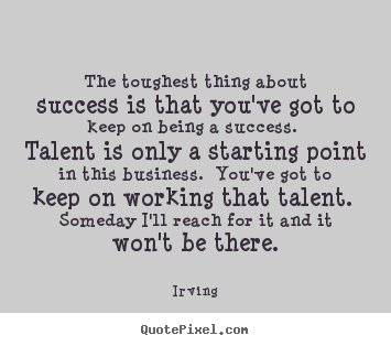 The toughest thing about success is that you've got to keep.. Irving famous success quotes