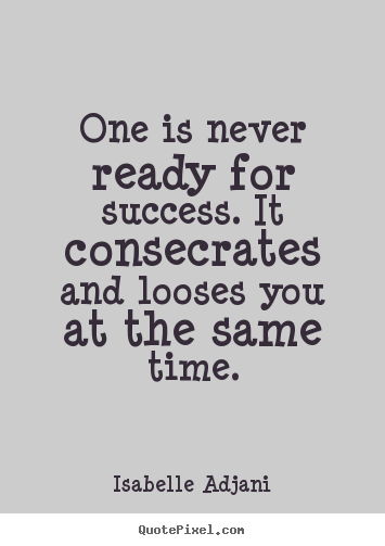 Success quotes - One is never ready for success. it consecrates and looses..