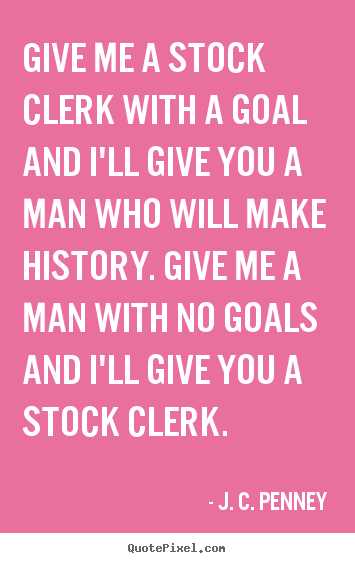 J. C. Penney picture quote - Give me a stock clerk with a goal and i'll give you a man.. - Success quote