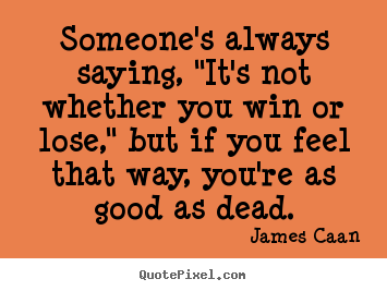 "Success quotes - Someone's always saying, ""it's not whether you win or lose,"".."