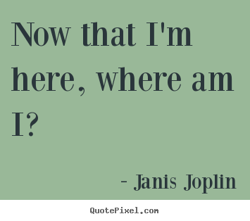 Janis Joplin picture quotes - Now that i'm here, where am i? - Success quotes