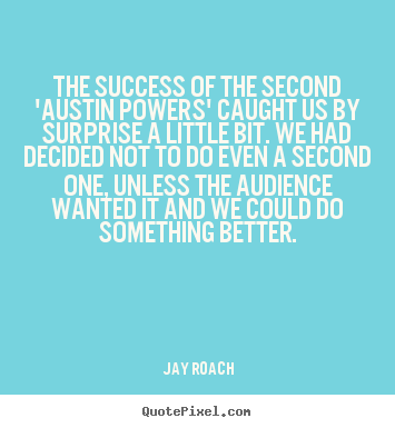 The success of the second 'austin powers'.. Jay Roach  success quotes