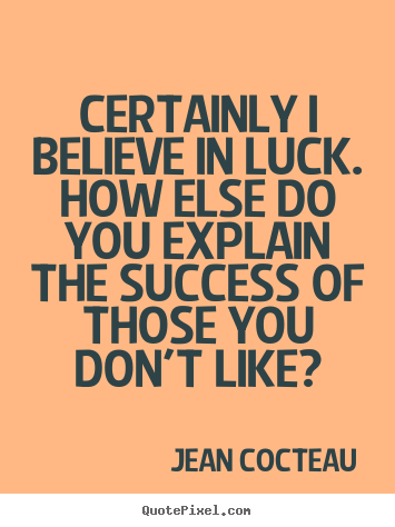 Jean Cocteau photo quotes - Certainly i believe in luck. how else do you explain the success.. - Success quote