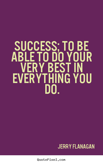 Jerry Flanagan poster sayings - Success; to be able to do your very best in everything.. - Success quotes