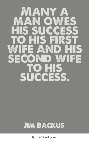 Make picture quotes about success - Many a man owes his success to his first wife..