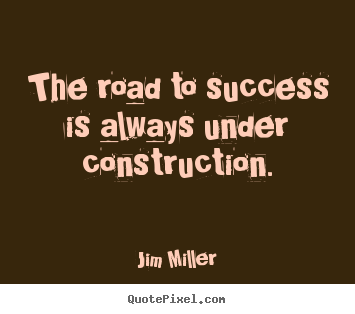 Design custom picture quotes about success - The road to success is always under construction.